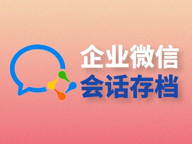 企业微信会话存档功能怎么用?企业微信会话存档功能怎么开通?
